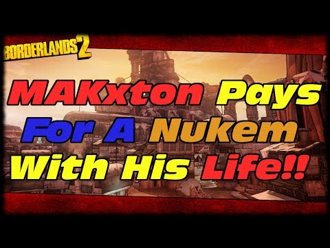Borderlands 2 MAKxton Works Hard For A Nukem & Pays With His Life Taking The Easy Way Out! BL2 Fail!