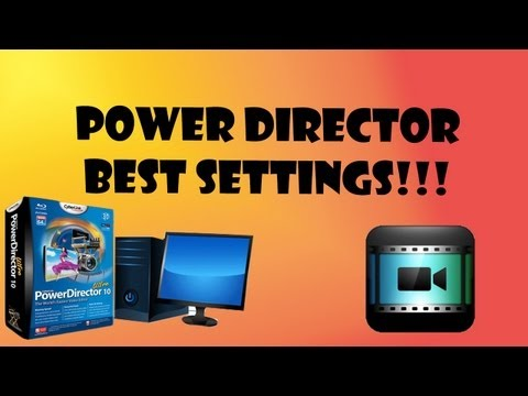 Best Rendering Settings for Cyberlink PowerDirector 10 and 11( Get the most out of your video! )