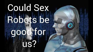 Could sex robots be good for us? Kate Devlin