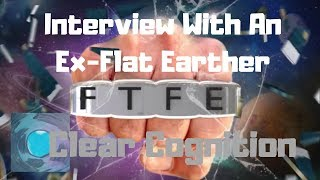 Interview with an Ex Flat Earther: Clear Cognition
