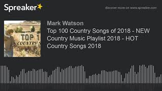Top 100 Country Songs of 2018 - NEW Country Music Playlist 2018 - HOT Country Songs 2018 (part 11 of