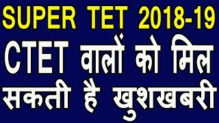 ctet 2018 vale kya super tet 2019 me shamil ho sakte hai | good news for ctet 2018 students |