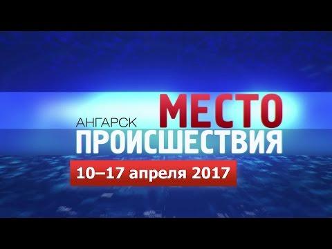 «Место происшествия – Ангарск» за 10–17 апреля 2017