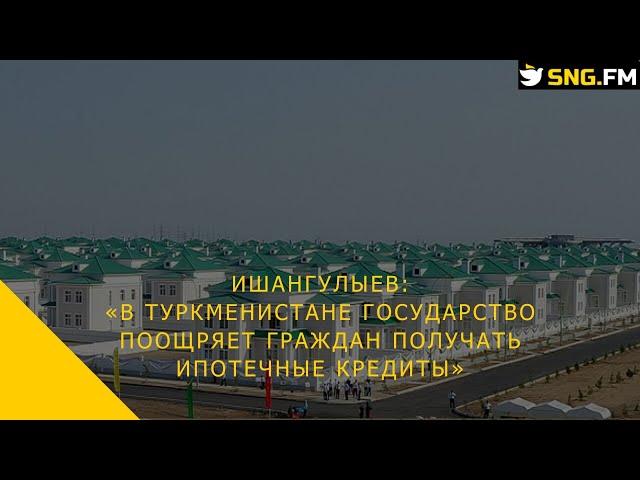 Ишангулыев: В Туркменистане государство поощряет граждан получать ипотечные кредиты
