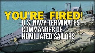 YOU'RE FIRED! U.S. NAVY TERMINATES COMMANDER OF HUMILIATED SAILORS