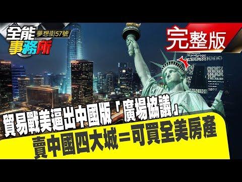 台灣-夢想街之全能事務所-20181225 貿易戰美逼出中國版「廣場協議」 賣中國四大城=可買全美房產