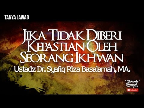 Tanya Jawab ; Jika Tidak Diberi Kepastian Oleh Seorang Ikhwan - Ustadz Dr. Syafiq Riza Basalamah, MA