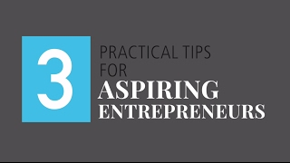 Three Practical Tips for Aspiring Entrepreneurs