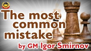 The most common mistake by GM Igor Smirnov