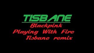 Blackpink - Playing With Fire (Tisbane's Electro Remix)