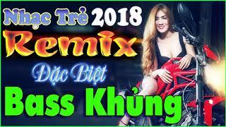 LIÊN KHÚC NHỮNG CA KHÚC NHẠC TRẺ MỚI HAY NHẤT 2018 - ALBUM NHẠC TRẺ REMIX ĐẶC BIỆT - BASS CỰC KHỦNG