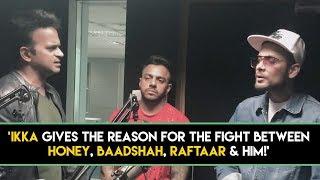 IKKA gives the reason for the fight between Honey,Baadshah,Raftaar & him!'