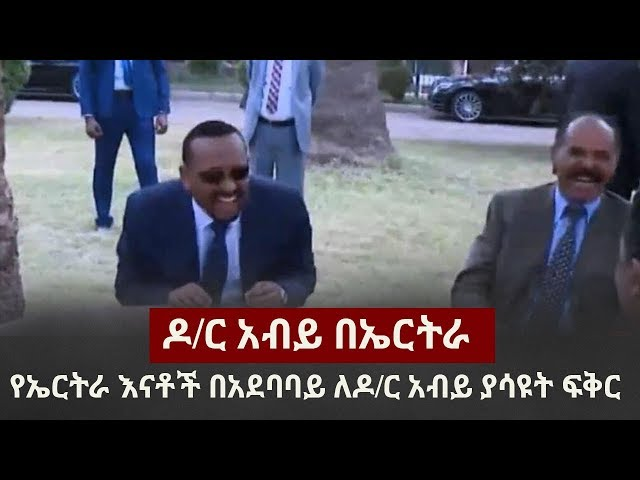 Dr Abiy  Ahmed in Eritrea | Eritrean Mothers | Isaias Afwerki