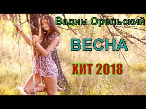 Весенний супер ХИТ песни 2018!! Рекомендую! Весна - Вадим Орельский NEW 2018