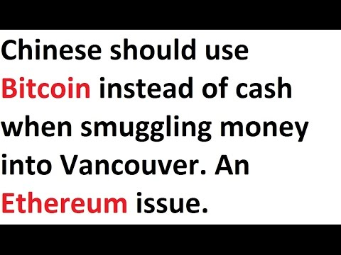 Chinese should use Bitcoin instead of cash when smuggling money into Vancouver. An Ethereum issue.