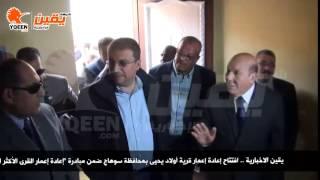 يقين | افتتاح إعادة إعمار قرية أولاد يحيى بمحافظة سوهاج