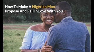 How To Make A Nigerian, African Man Propose And Fall In Love With You