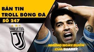 Bản tin Troll Bóng Đá số 247: Kỹ năng mua sắm bá đạo của Juventus và những ngày buồn của Suarez
