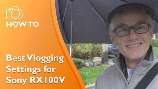Best video vlogging settings Sony RX100V and RX100IV cameras