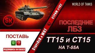 ПОСЛЕДНИЕ ДВА ЛБЗ на Т-55А / +Охота на «Тигра» - СТРИМ # 102 [World of Tanks]