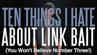 Ten Things I Hate about Link Bait (You Won't Believe #3!)