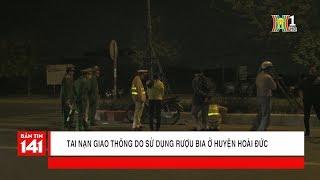 BẢN TIN 141   20.02.2018   Tai nạn giao thông do sử dụng bia rượu ở huyện Hoài Đức