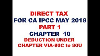 INCOME TAX : AY 18 - 19 : DEDUCTION UNDER CHAPTER VIA-80C to 80U : PART 1 FOR CA IPCC MAY/NOV 2018