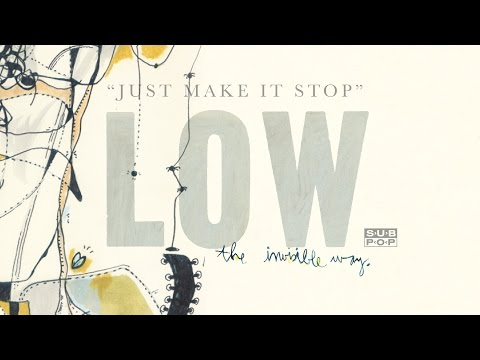 Low - Just Make It Stop (not the video)
