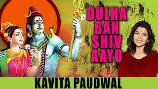 DULHA BAN SHIV AAYO Devotional Shiv Vivah Geet By Kavita Paudwal I GAURI NE VAR PAYO