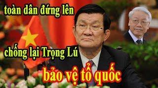 Bất Ngờ cựu CTN Trương Tấn Sang đứng về phía người dân kêu gọi toàn dân chống lại Trọng Lú