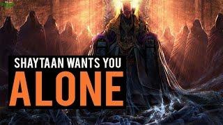 Shaytaan Wants You Alone