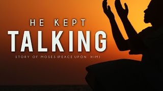 He Kept Talking- Story Of Moses (Peace Be Upon Him) – Must Watch