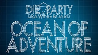 Die Party: Drawing Board ~ Ocean of Adventure - Introduction to 7th Seas