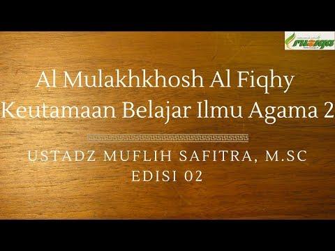Ustadz Muflih Safitra - Al Mulakhkhosh Al Fiqhy 02 (Keutamaan Belajar Ilmu Agama 2)