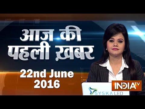 Aaj Ki Pehli Khabar | 22nd June, 2016 - India TV