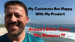 My customers are happy with the product - Should I recruit them into the business?