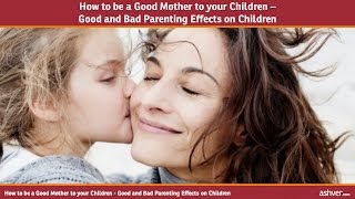 How to be a Good Mother to your Children - Good and Bad Parenting Effects on Children