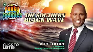 FUNKY POLITICS PODCAST   The Southern Black Wave  w/ Van Turner, Chairman, Shelby County...