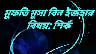 বাংলা ওয়াজ, মুফতি মুসা বিন ইজহার...বিষয় : শির্ক.. bangla waz, mufti musa bin izhar