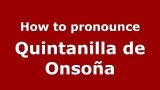 How to pronounce Quintanilla de Onsoña (Spanish/Spain) - PronounceNames.com