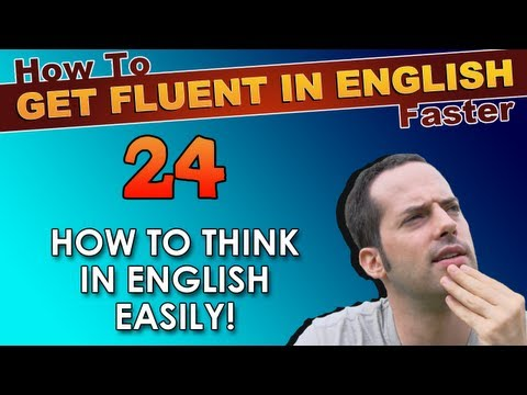 24 – How to THINK in English EASILY! – How To Get Fluent In English Faster