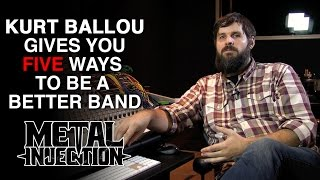 KURT BALLOU's Five Ways To Can Be A Better Band | Metal Injection
