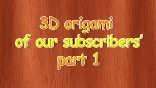 3D origami of our subscribers' part 1