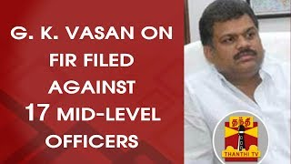 #GUTKASCAM - G. K. Vasan on FIR filed against 17 Mid-level Officials   Thanthi TV