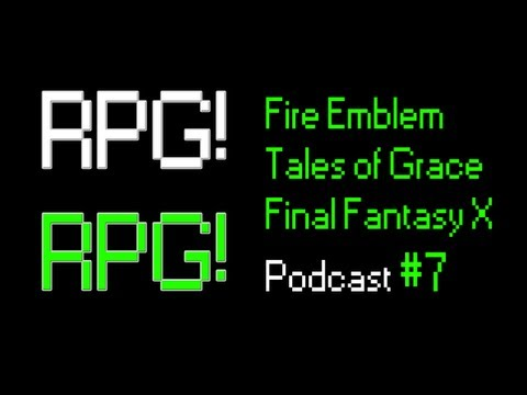 RPG! RPG! Podcast 7: Fire Emblem, Tales of Graces f, Final Fantasy X