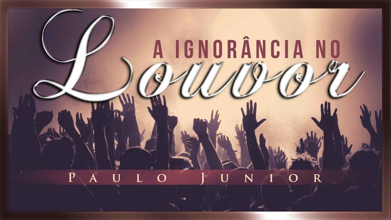 A Ignorância no Louvor - Paulo Junior