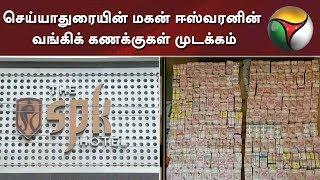 செய்யாதுரையின் மகன் ஈஸ்வரனின் வங்கிக் கணக்குகள் முடக்கம் #BankAccount #ITRaid