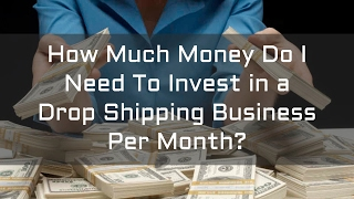 How Much Money Do I Need To Invest in a Drop Shipping Business Per Month?
