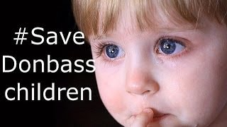 SAVE THE CHILDREN Donbass FROM UKRAINIAN ARMY !