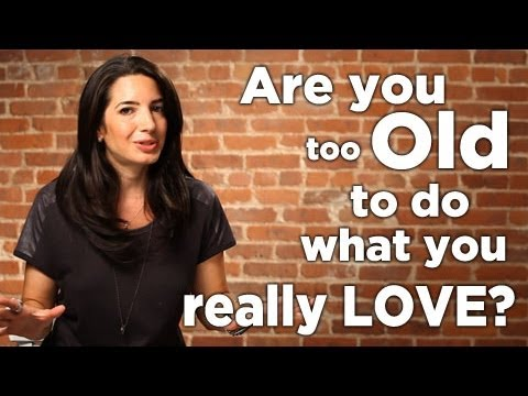 Are You Too Old To Do What You Really Love?